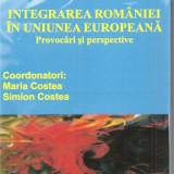 Carte hobby - (C1652) INTEGRAREA ROMANIEI IN UNIUNEA EUROPEANA, PROVOCARI SI PERSPECTIVE, COORD. MARIA SI SIMION COSTEA, EDITURA INSTITUTUL EUROPEAN, IASI, 2007