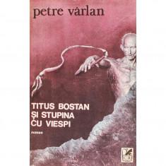 TITUS BOSTAN SI STUPINA CU VIESPI DE PETRE VARLAN, CARTEA ROMANEASCA 1984, STARE BUNA