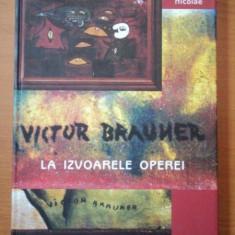 VICTOR BRAUNER - LA IZVOARELE OPEREI de EMIL NICOLAE - Carte Istoria artei