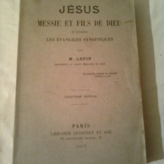 Carti Istoria bisericii - JESUS-MESSIE ET FILS DE DIEU - D'APRES LES EVANGILES SYNOPTIQUES (ISUS HRISTOS SI FIUL LUI DUMNEZEU DUPA EVANGHELII SINOPTICE) ~ M.LEPIN -Prof.de Lyon