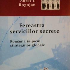 FEREASTRA SERVICIILOR SECRETE. ROMANIA IN JOCUL STRATEGIILOR GLOBALE de AUREL I. ROGOJAN 2011 - Istorie