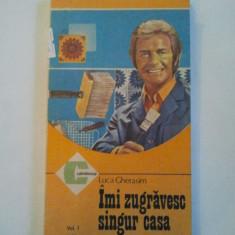 IMI ZUGRAVESC SINGUR CASA ( VOL. I ) - LUCA GHERASIM ( 677 ) - Carte Hobby Amenajari interioare