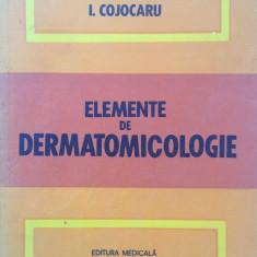 Carte Dermatologie si venerologie - ELEMENTE DE DERMATOMICOLOGIE - I. Cojocaru