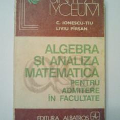 ALGEBRA SI ANALIZA MATEMATICA PENTRU ADMITERE IN FACULTATE - C. IONESCU - TIU * LIVIU PIRSAN ( 1467 ) - Teste admitere facultate