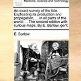 An Exact Survey of the Tide. Explicating Its Production and Propagation, ... in All Parts of the World; ... the Second Edition with Curious Maps. by