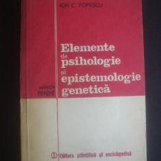 ION C. POPESCU - ELEMENTE DE PSIHOLOGIE SI EPISTEMOLOGIE GENETICA - Carte Psihologie