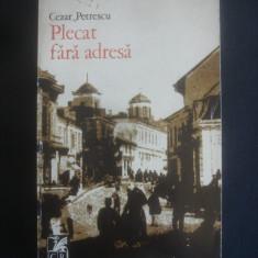 CEZAR PETRESCU - PLECAT FARA ADRESA - Roman